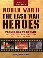 World War II: The Last War Heroes: From D-Day to Berlin with the men and machines that won the war by Dr Stephen Bull (2011-11-11)