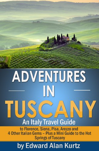 Adventures in Tuscany - An Italy Travel Guide to Florence, Siena, Pisa, Arezzo and 4 Other Italian Gems – Plus Tuscany's Best Hot Springs Destinations (English Edition) (Siena Springs)