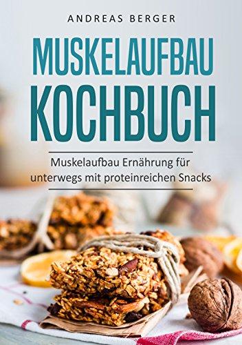 Muskelaufbau Kochbuch: Muskelaufbau Ernährung für unterwegs mit proteinreichen Snacks (Protein kitchen, protein riegel, protein power, Ernährung)