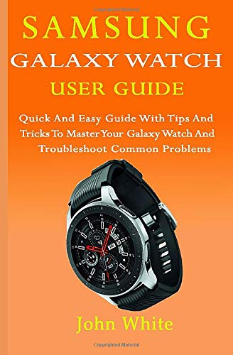 SAMSUNG GALAXY WATCH USER GUIDE: Quick And Easy Guide with Tips And Tricks to Master Your Galaxy Watch And Troubleshoot Common Problems Galaxy Desktop