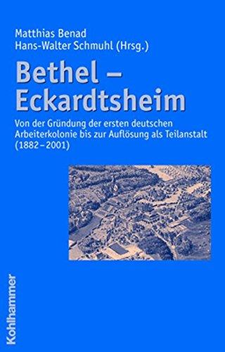 Bethel - Eckardtsheim: Von der Gründung der ersten deutschen Arbeiterkolonie bis zur Auflösung als Teilanstalt (1882 - 2001)