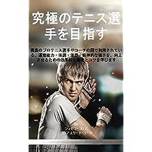 究極のテニス選手を目指す: 最高のプロテニス選手やコーチの間で利用されている、運動能力・体調・栄養・精神的な強さを、向上させるための効果的な秘密とコツを学びます (Japanese Edition)