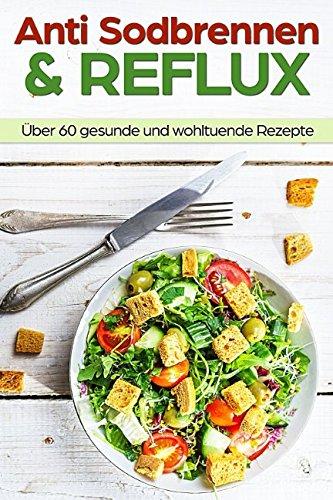 Anti Sodbrennen & Reflux: das Anti Sodbrennen Kochbuch für eine wohltuende, gesunde & basische Ernährung