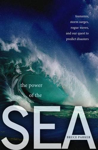 The Power of the Sea: Tsunamis, Storm Surges, Rogue Waves, and Our Quest to Predict Disasters (MacSci) by Bruce Parker (2012-03-13)