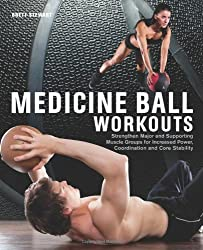 Medicine Ball Workouts: Strengthen Major and Supporting Muscle Groups for Increased Power, Coordination, and Core Stability by Brett Stewart (2013-07-30)
