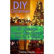 DIY Christmas: DIY Holidays Decor Way Cooler than in a Store: (DIY Decorations, Homemade Decor) (English Edition)