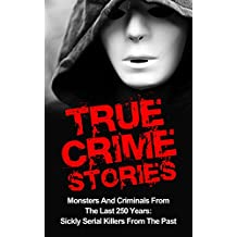 True Crime Stories: Monsters And Criminals From The Last 250 Years: Sickly Serial Killers From The Past (Unsolved Murders) (English Edition)