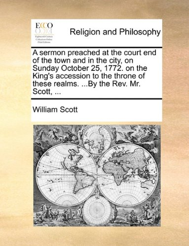 A sermon preached at the court end of the town and in the city, on Sunday October 25, 1772. on the King's accession to the throne of these realms.By the Rev. Mr. Scott.