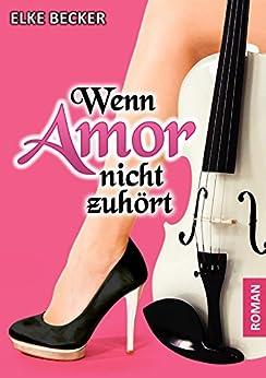 Wenn Amor nicht zuhört (German Edition) by [Becker, Elke]