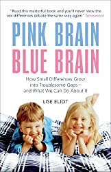 Pink Brain, Blue Brain: How Small Differences Grow into Troublesome Gaps - And What We Can Do About it by Lise Eliot (2010-05-01)