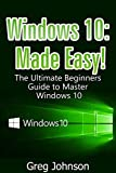 Windows 10: The Ultimate User Guide to Master Windows 10 Easy! (Mastering software, How to work on your PC, Get new OS)