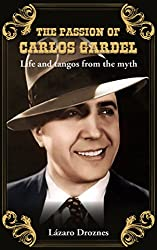 THE PASSION OF CARLOS GARDEL: Life and tangos from the myth (Argentine Tango, Carlos Gardel)