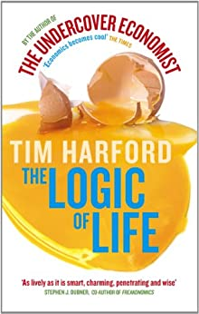 The Logic Of Life: Uncovering the New Economics of Everything by [Harford, Tim]