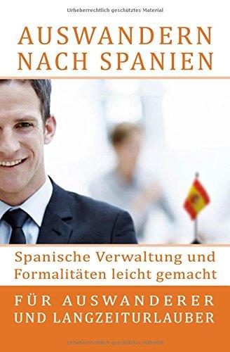 Auswandern nach Spanien: Spanische Verwaltung und Formalitäten leicht gemacht: Für Auswanderer und Langzeiturlauber