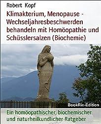 Klimakterium, Menopause - Wechseljahresbeschwerden behandeln mit Homöopathie und Schüsslersalzen (Biochemie): Ein homöopathischer, biochemischer und naturheilkundlicher Ratgeber
