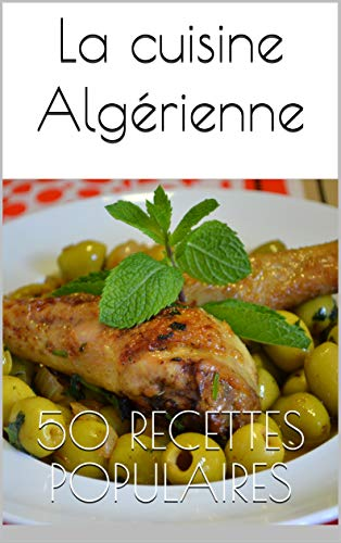 La Cuisine Algerienne 50 Recettes Populaires Le Top De La Cuisine
