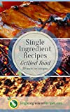 Single Ingredient Recipes Grilled Food Edition: 20 Clean & Quick Pit Master Clean Eat Recipes for Outdoor Grilling (Clean, Quick & Easy Cookbooks from ... Book 7) (English Edition)