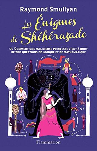 Les énigmes de Shéhérazade: ou Comment une malicieuse princesse vient à bout de 200 questions de logique et de mathématiques