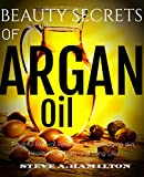 Beauty Secrets Of Argan Oil: Powerful Natural remedies for Anti-aging skin, Healthy Hair, Nails and Long Life (argan oil, essential oils,100 percent pure ... of Essential Oil, Argan Oil Benefits,)