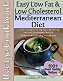 Easy Low Fat & Low Cholesterol Mediterranean Diet Recipe Cookbook 100+ Heart Healthy Recipes: Healthy Cooking & Eating Book with Low Salt, Cholesterol Free & Cholesterol Lowering Foods