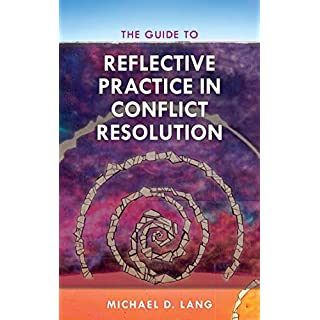 The Guide to Reflective Practice in Conflict Resolution (The ACR Practitioner's Guide Series)