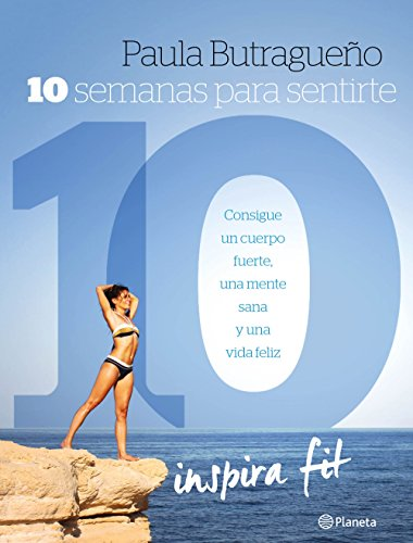 10 semanas para sentirte 10: Consigue un cuerpo fuerte, una mente sana y una vida feliz por Paula Butragueño