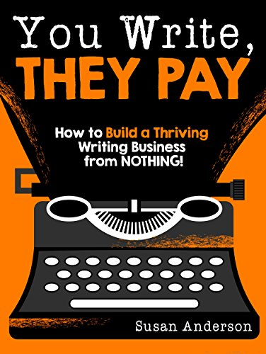 You Write, They Pay: How to Build a Thriving Writing Business from NOTHING! (English Edition)