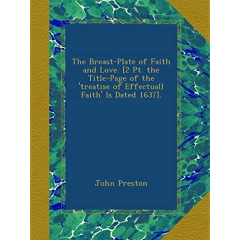 The Breast-Plate of Faith and Love. [2 Pt. the Title-Page of the 'treatise of Effectuall Faith' Is Dated 1637].