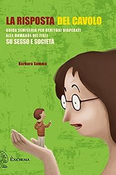 La risposta del cavolo. Guida semiseria per genitori disperati alle domande dei figli su sesso e società di [Summa Barbara]