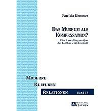 Das Museum ALS Kompensation?: Eine Ausstellungsanalyse Des Bachhauses in Eisenach (Moderne - Kulturen - Relationen)