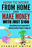 How To Work From Home And Make Money With Just $100: Money-Making Passive Income Guide To Achieving Financial Freedom & A Happy Life! (Passive Income 2018, ... Freedom, Happy Life) (English Edition)