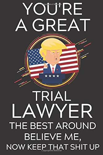 Trump You're A Great Trial Lawyer The Best Believe Me, Now Keep That Shit Up: Lined Journal Notebook, 6x9, Soft Cover, Matte Finish, Funny Sarcastic ... and Men To Write In, Lawyer Gift 110 Page