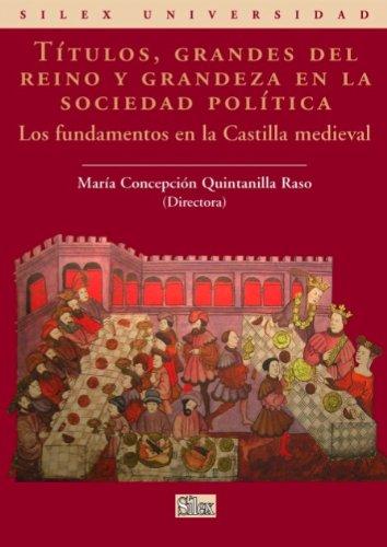Títulos, grandes del reino y grandeza en la sociedad política. Los fundamentos en la Castilla medieval (Silex Universidad) por María Concepción Quintanilla Raso