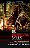 100 SURVIVAL SKILLS: The Beginners Guide Of Surviving Any Dangerous Situation In The Wild