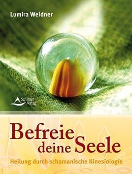 Befreie deine Seele: Heilung durch schamanische Kinesiologie von [Weidner, Lumira]