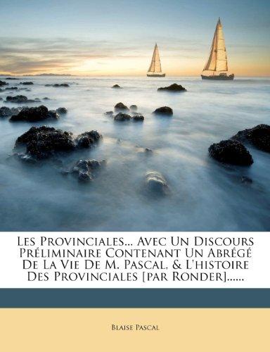 Les Provinciales... Avec Un Discours PR Liminaire Contenant Un Abr G de La Vie de M. Pascal, & L'Histoire Des Provinciales [Par Ronder]......