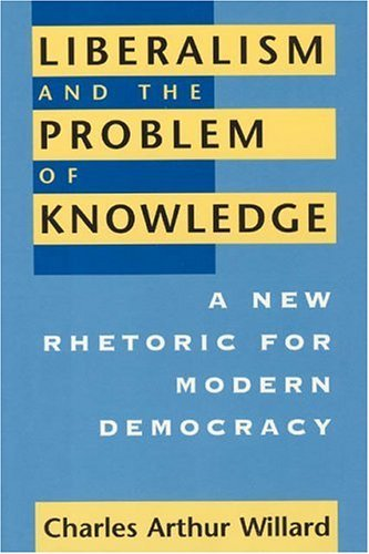 Liberalism and the Problem of Knowledge: A New Rhetoric for Modern Democracy (New Practices of Inquiry) by Charles Arthur Willard (1996-08-01)