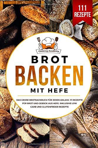 Brot backen mit Hefe: Das große Brotbackbuch für jeden Anlass. 111 Rezepte für Brot und Gebäck aus Hefe. Inklusive Low Carb und glutenfreier Rezepte. - Deutsches Brot