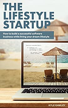 Online Business: The Lifestyle Startup - How To Build a Successful Internet Business Startup While Living Your Dream Lifestyle (Startup, Online Business ... Business, Lifestyle Business) by [Gawley, Kyle]