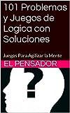101 Problemas y Juegos de Logica con Soluciones: Juegos Para Agilizar...