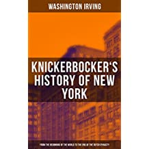KNICKERBOCKER'S HISTORY OF NEW YORK (From the Beginning of the World to the End of the Dutch Dynasty): From the Prolific American Writer, Biographer and ... Legend of Sleepy Hollow (English Edition)