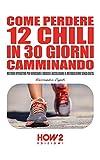 COME PERDERE 12 CHILI IN 30 GIORNI CAMMINANDO. Metodo Operativo per Bruciare i Grassi e Accelerare il Metabolismo Senza Dieta (HOW2 Edizioni Vol. 96)