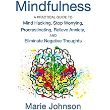 Mindfulness: A Practical Guide To Mind Hacking, Stop Worrying, Procrastinating, Relieve Anxiety, and Eliminate Negative Thoughts