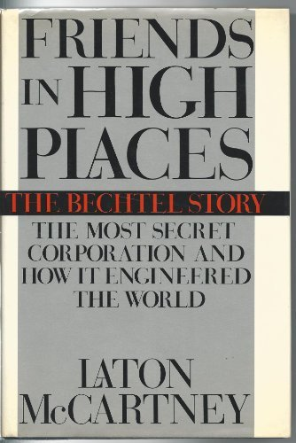 Friends in High Places: The Bechtel Story : The Most Secret Corporation and How It Engineered the World by Laton McCartney (1988-05-01)