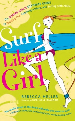 Surf Like a Girl: The Surfer Girl's Ultimate Guide to Paddling Out, Catching a Wave, and Surfing with Aloha: Second Edition -