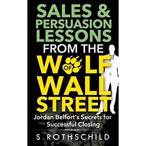 Sales & Persuasion Lessons from the Wolf of Wall Street: Jordan Belfort's Secrets for Successful