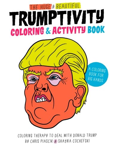 The Huge & Beautiful Trumptivity Coloring & Activity Book: Coloring Therapy to Deal with Donald Trump