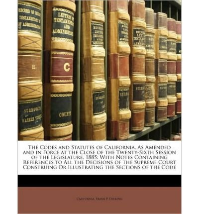 The Codes and Statutes of California, as Amended and in Force at the Close of the Twenty-Sixth Session of the Legislature, 1885: With Notes Containing References to All the Decisions of the Supreme Court Construing or Illustrating the Sections of the Code (Paperback) - Common