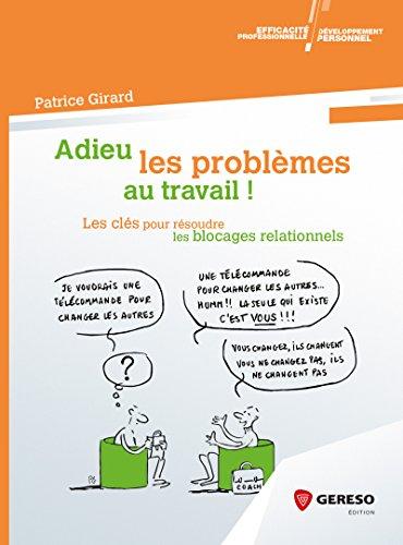 Adieu les problèmes au travail !: Les clés pour résoudre les blocages relationnels par Patrice Girard