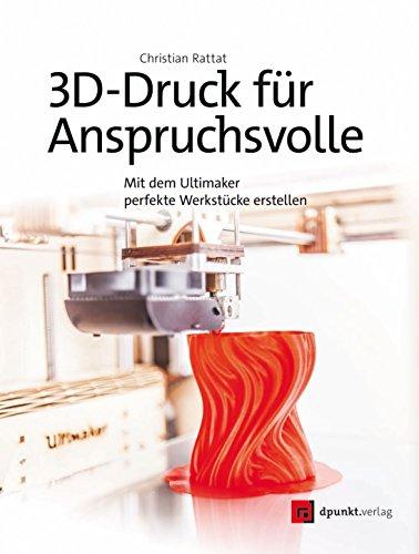 3D-Druck für Anspruchsvolle: Mit dem Ultimaker perfekte Werkstücke erstellen